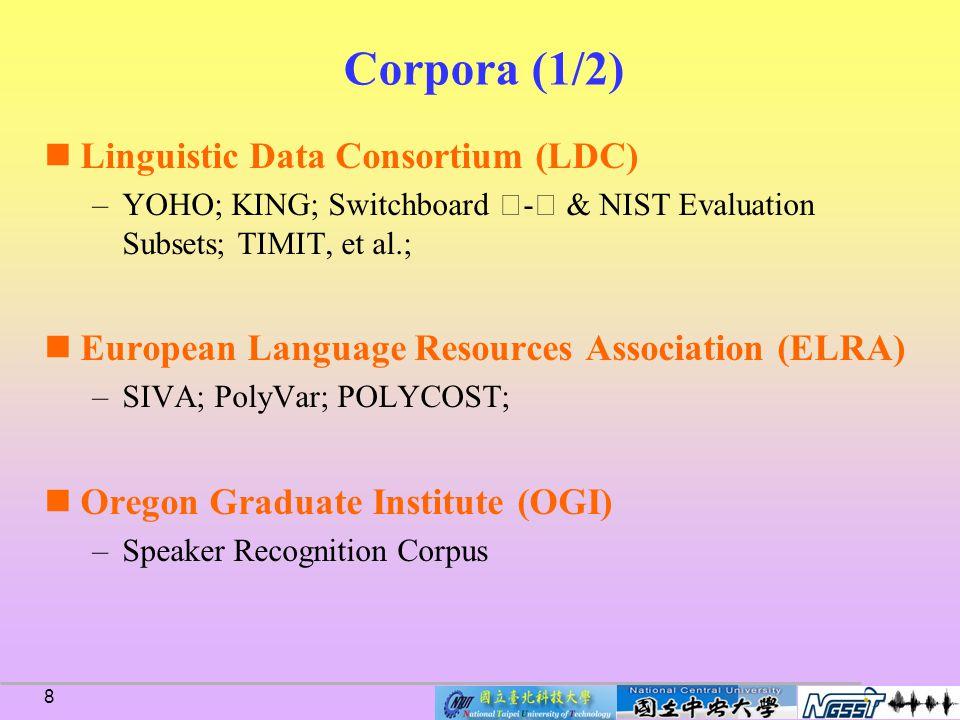 8 Corpora (1/2) Linguistic Data Consortium (LDC) –YOHO; KING; Switchboard Ⅰ - Ⅱ & NIST Evaluation Subsets; TIMIT, et al.; European Language Resources Association (ELRA) –SIVA; PolyVar; POLYCOST; Oregon Graduate Institute (OGI) –Speaker Recognition Corpus