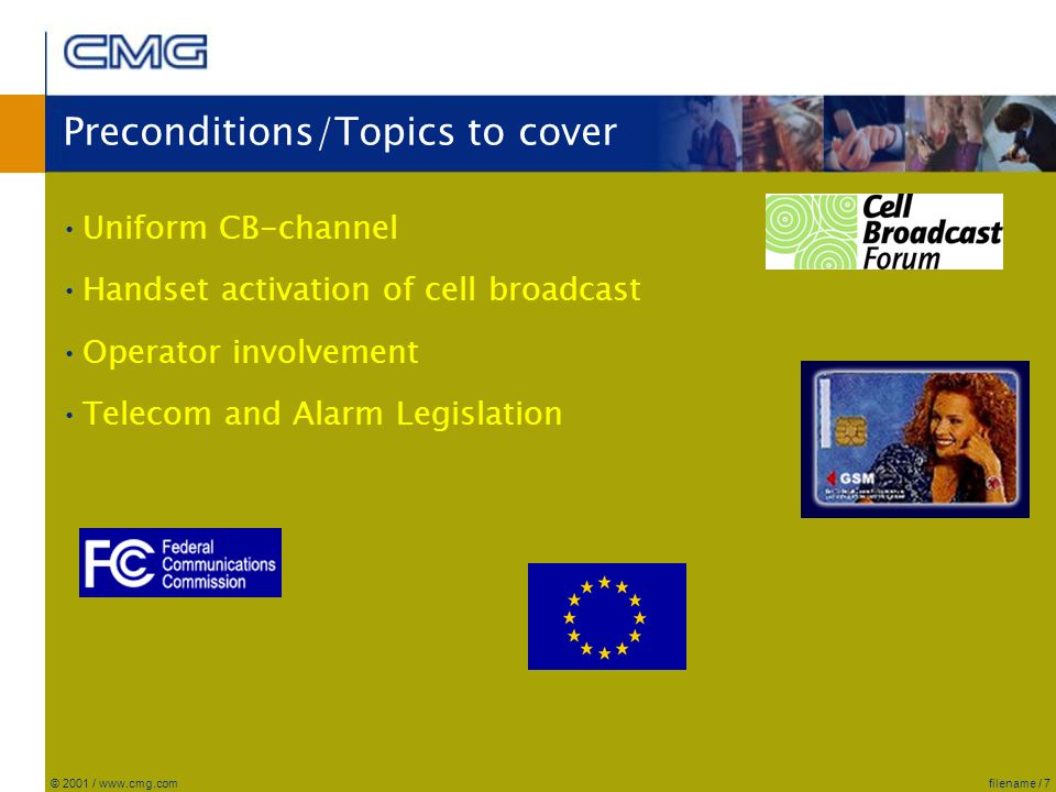 filename / 7© 2001 / www.cmg.com Preconditions/Topics to cover Uniform CB-channel Handset activation of cell broadcast Operator involvement Telecom and Alarm Legislation