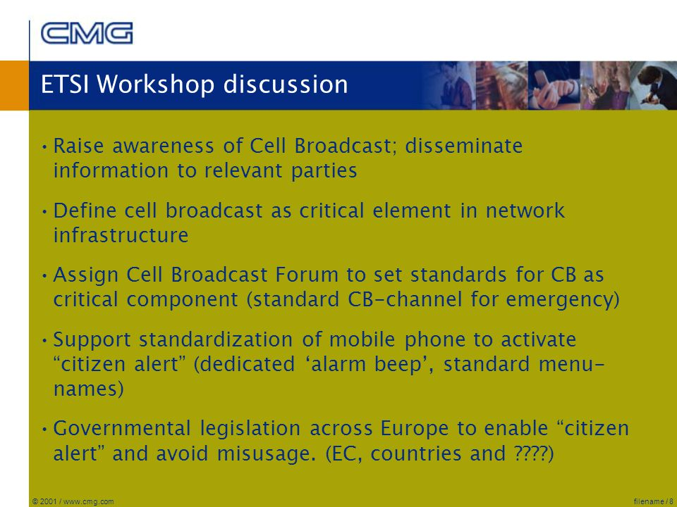 filename / 8© 2001 / www.cmg.com ETSI Workshop discussion Raise awareness of Cell Broadcast; disseminate information to relevant parties Define cell broadcast as critical element in network infrastructure Assign Cell Broadcast Forum to set standards for CB as critical component (standard CB-channel for emergency) Support standardization of mobile phone to activate citizen alert (dedicated 'alarm beep', standard menu- names) Governmental legislation across Europe to enable citizen alert and avoid misusage.