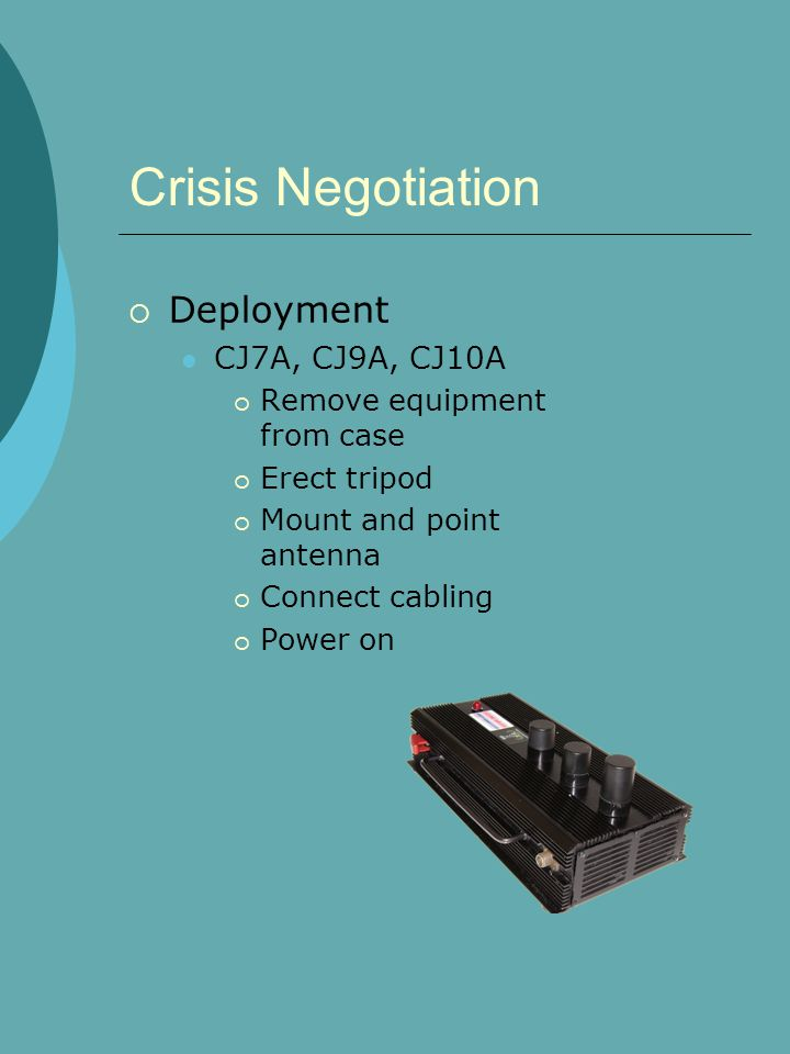 Crisis Negotiation  Deployment CJ7A, CJ9A, CJ10A  Remove equipment from case  Erect tripod  Mount and point antenna  Connect cabling  Power on