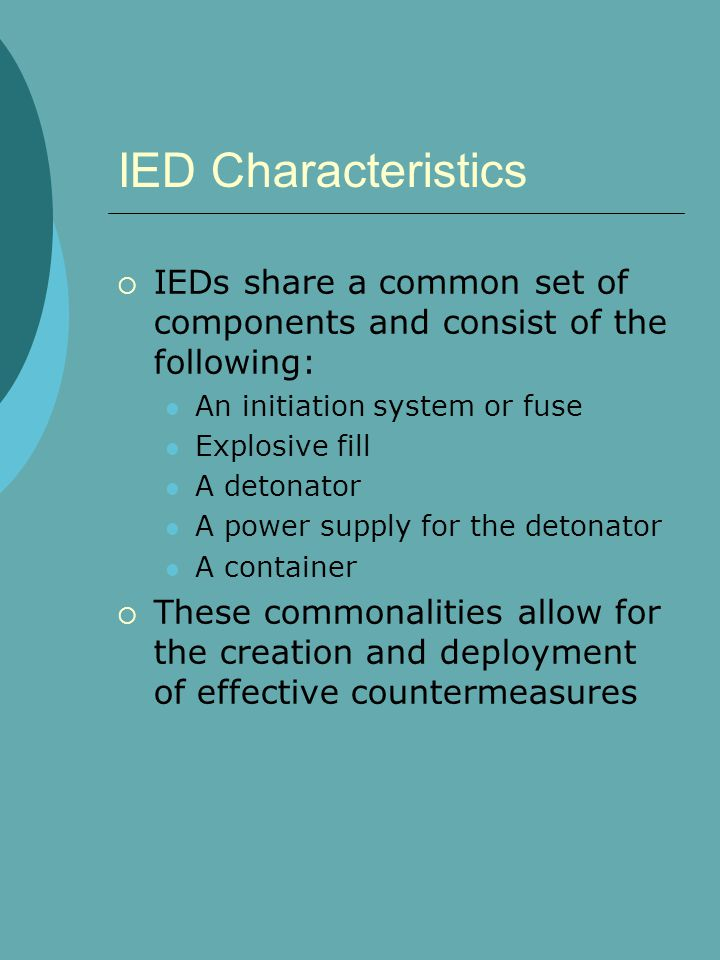 IED Characteristics  IEDs share a common set of components and consist of the following: An initiation system or fuse Explosive fill A detonator A power supply for the detonator A container  These commonalities allow for the creation and deployment of effective countermeasures