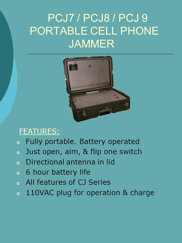 PCJ7 / PCJ8 / PCJ 9 PORTABLE CELL PHONE JAMMER FEATURES: o Fully portable. Battery operated o Just open, aim, & flip one switch o Directional antenna