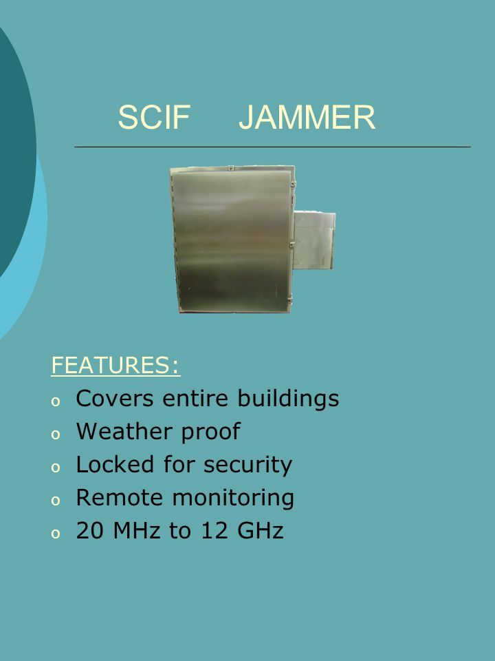 SCIF JAMMER FEATURES: o Covers entire buildings o Weather proof o Locked for security o Remote monitoring o 20 MHz to 12 GHz