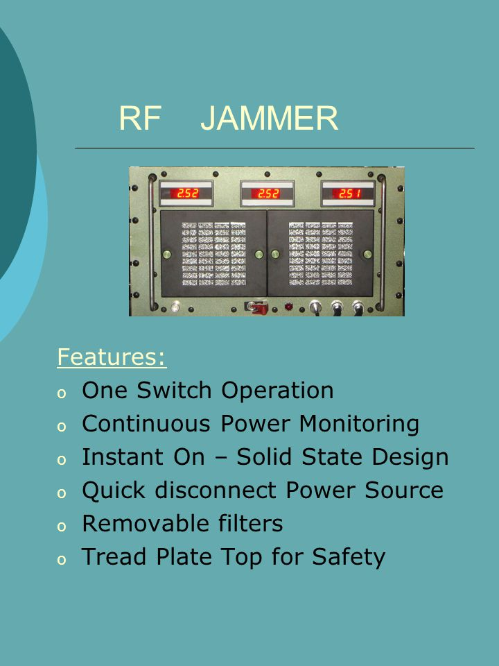 RF JAMMER Features: o One Switch Operation o Continuous Power Monitoring o Instant On – Solid State Design o Quick disconnect Power Source o Removable filters o Tread Plate Top for Safety