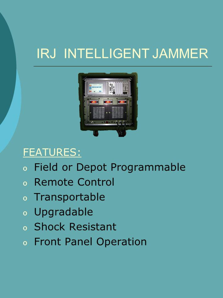 IRJ INTELLIGENT JAMMER FEATURES: o Field or Depot Programmable o Remote Control o Transportable o Upgradable o Shock Resistant o Front Panel Operation
