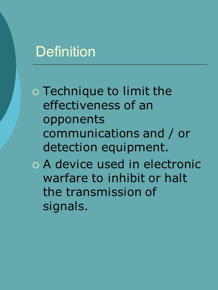 Definition  Technique to limit the effectiveness of an opponents communications and / or detection equipment.