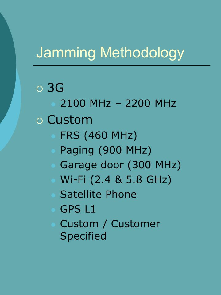 Jamming Methodology  3G 2100 MHz – 2200 MHz  Custom FRS (460 MHz) Paging (900 MHz) Garage door (300 MHz) Wi-Fi (2.4 & 5.8 GHz) Satellite Phone GPS L1 Custom / Customer Specified