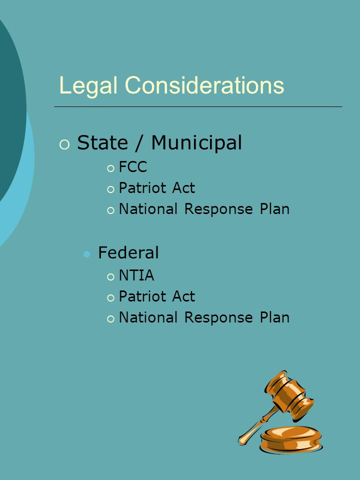 Legal Considerations  State / Municipal  FCC  Patriot Act  National Response Plan Federal  NTIA  Patriot Act  National Response Plan