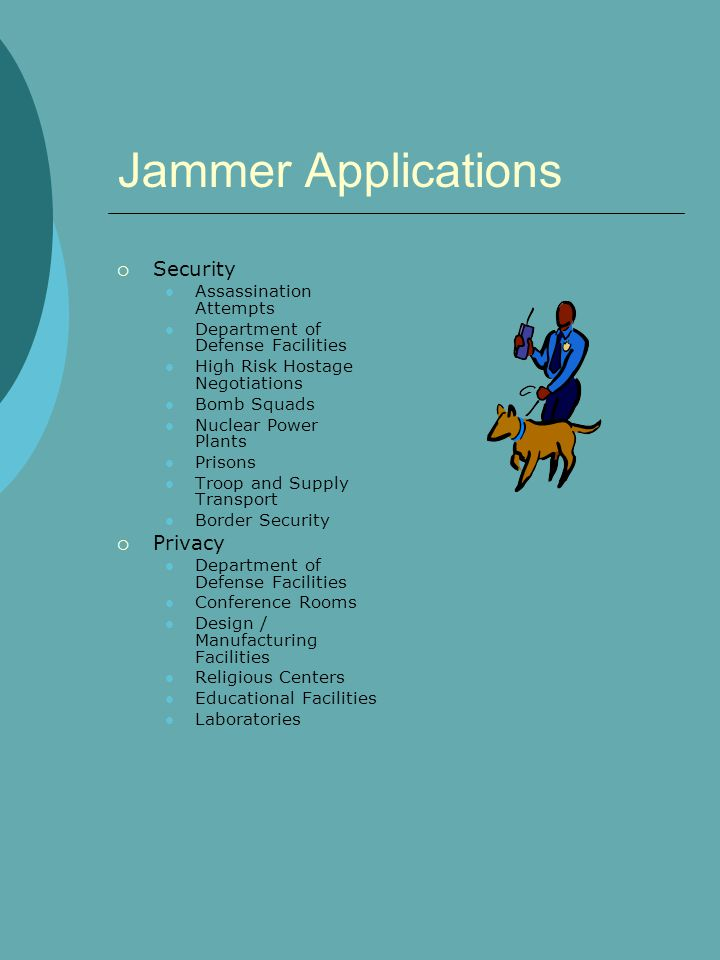 Jammer Applications  Security Assassination Attempts Department of Defense Facilities High Risk Hostage Negotiations Bomb Squads Nuclear Power Plants Prisons Troop and Supply Transport Border Security  Privacy Department of Defense Facilities Conference Rooms Design / Manufacturing Facilities Religious Centers Educational Facilities Laboratories