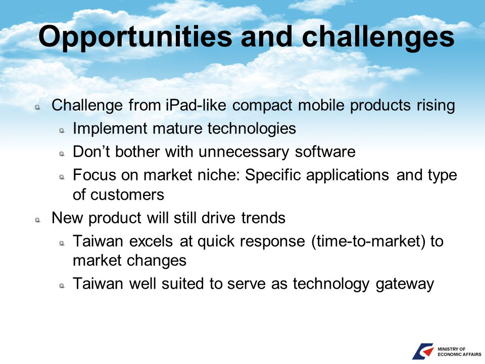 Opportunities and challenges Challenge from iPad-like compact mobile products rising Implement mature technologies Don't bother with unnecessary software Focus on market niche: Specific applications and type of customers New product will still drive trends Taiwan excels at quick response (time-to-market) to market changes Taiwan well suited to serve as technology gateway