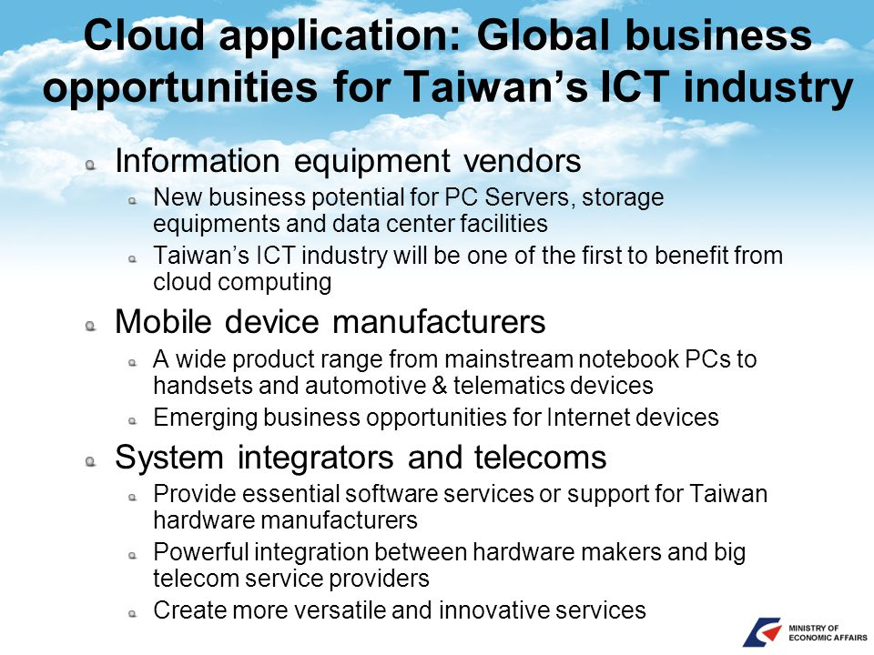 Cloud application: Global business opportunities for Taiwan's ICT industry Information equipment vendors New business potential for PC Servers, storage equipments and data center facilities Taiwan's ICT industry will be one of the first to benefit from cloud computing Mobile device manufacturers A wide product range from mainstream notebook PCs to handsets and automotive & telematics devices Emerging business opportunities for Internet devices System integrators and telecoms Provide essential software services or support for Taiwan hardware manufacturers Powerful integration between hardware makers and big telecom service providers Create more versatile and innovative services