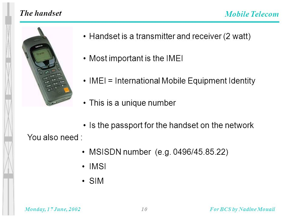 10Monday, 17 June, 2002For BCS by Nadine Mouali Mobile Telecom The handset Handset is a transmitter and receiver (2 watt) Most important is the IMEI IMEI = International Mobile Equipment Identity This is a unique number Is the passport for the handset on the network You also need : MSISDN number (e.g.