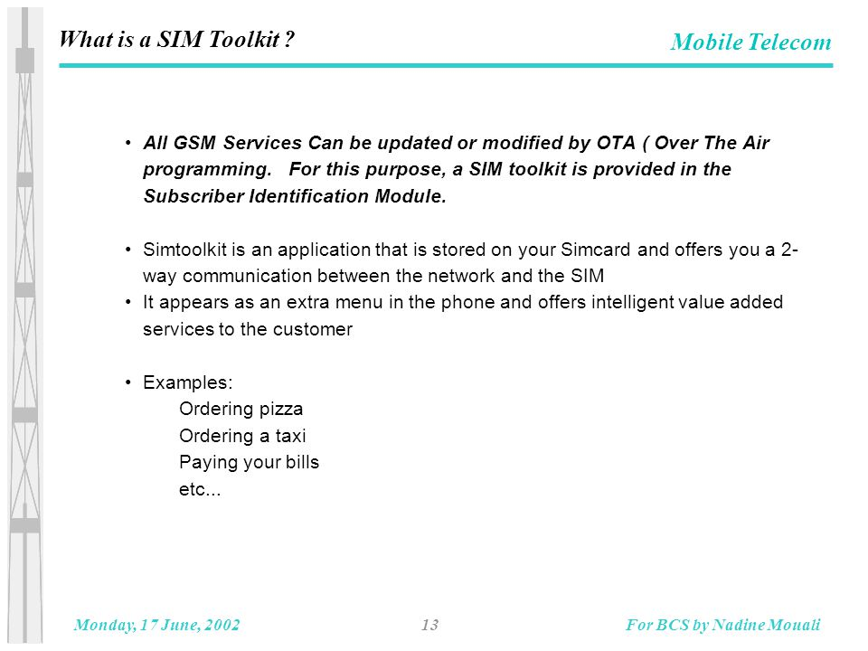 13Monday, 17 June, 2002For BCS by Nadine Mouali Mobile Telecom What is a SIM Toolkit .