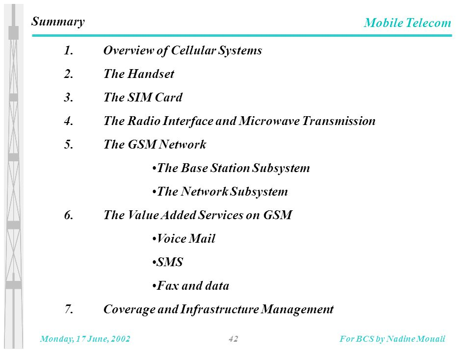 42Monday, 17 June, 2002For BCS by Nadine Mouali Mobile Telecom Summary 1.Overview of Cellular Systems 2.The Handset 3.The SIM Card 4.The Radio Interface and Microwave Transmission 5.The GSM Network The Base Station Subsystem The Network Subsystem 6.The Value Added Services on GSM Voice Mail SMS Fax and data 7.Coverage and Infrastructure Management