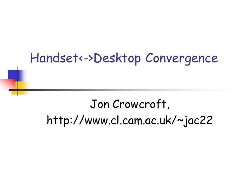 Handset Desktop Convergence Jon Crowcroft, http://www.cl.cam.ac.uk/~jac22