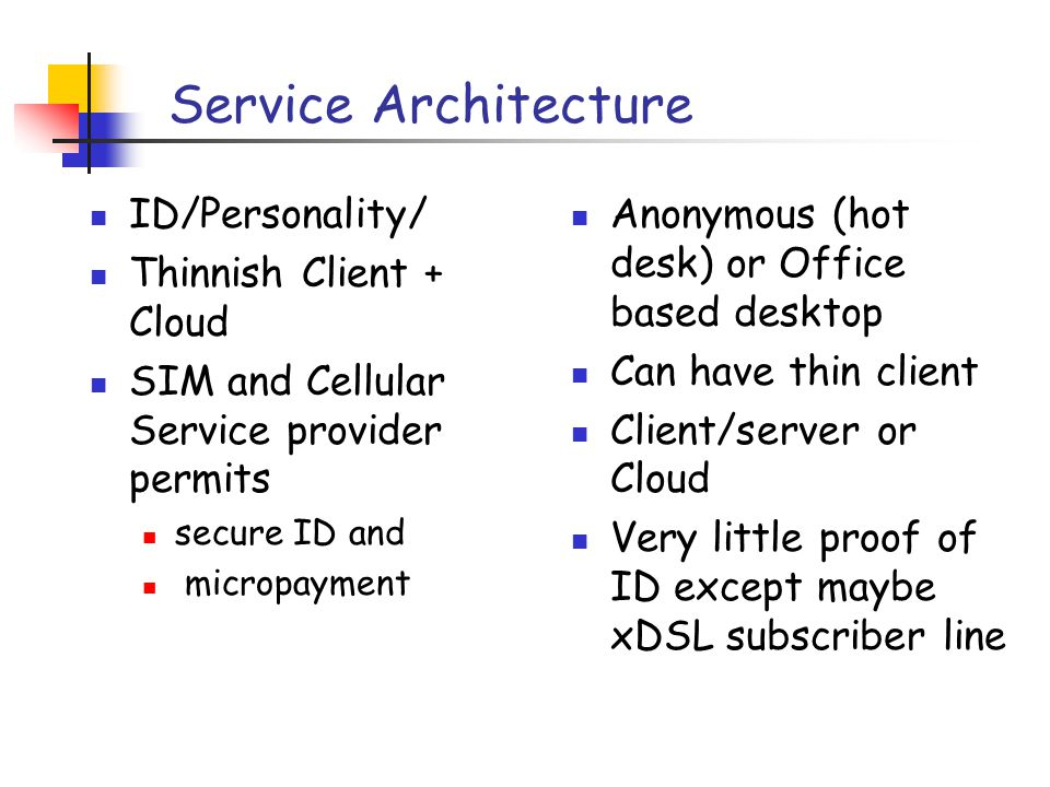 Service Architecture ID/Personality/ Thinnish Client + Cloud SIM and Cellular Service provider permits secure ID and micropayment Anonymous (hot desk) or Office based desktop Can have thin client Client/server or Cloud Very little proof of ID except maybe xDSL subscriber line
