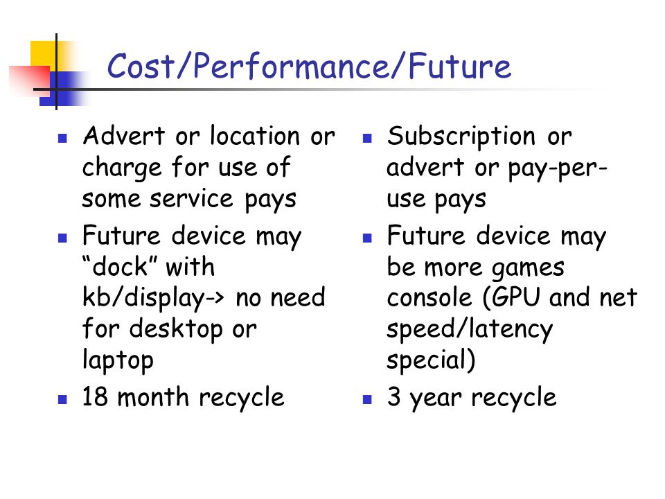 Cost/Performance/Future Advert or location or charge for use of some service pays Future device may dock with kb/display-> no need for desktop or laptop 18 month recycle Subscription or advert or pay-per- use pays Future device may be more games console (GPU and net speed/latency special) 3 year recycle
