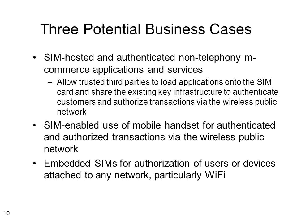 10 Three Potential Business Cases SIM-hosted and authenticated non-telephony m- commerce applications and services –Allow trusted third parties to load applications onto the SIM card and share the existing key infrastructure to authenticate customers and authorize transactions via the wireless public network SIM-enabled use of mobile handset for authenticated and authorized transactions via the wireless public network Embedded SIMs for authorization of users or devices attached to any network, particularly WiFi