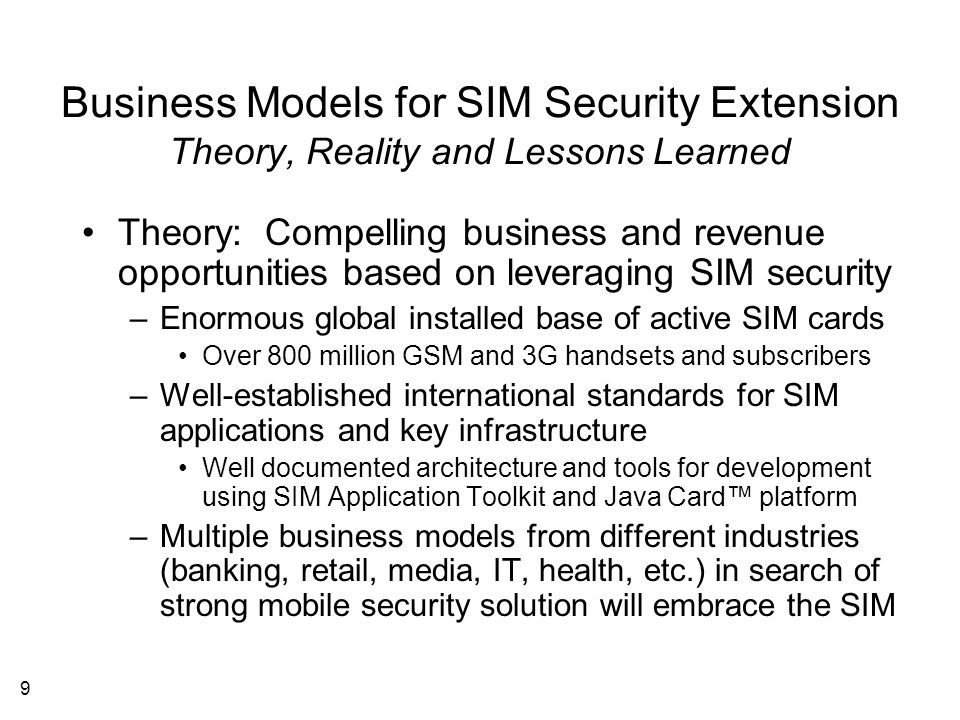 9 Business Models for SIM Security Extension Theory, Reality and Lessons Learned Theory: Compelling business and revenue opportunities based on leveraging SIM security –Enormous global installed base of active SIM cards Over 800 million GSM and 3G handsets and subscribers –Well-established international standards for SIM applications and key infrastructure Well documented architecture and tools for development using SIM Application Toolkit and Java Card™ platform –Multiple business models from different industries (banking, retail, media, IT, health, etc.) in search of strong mobile security solution will embrace the SIM