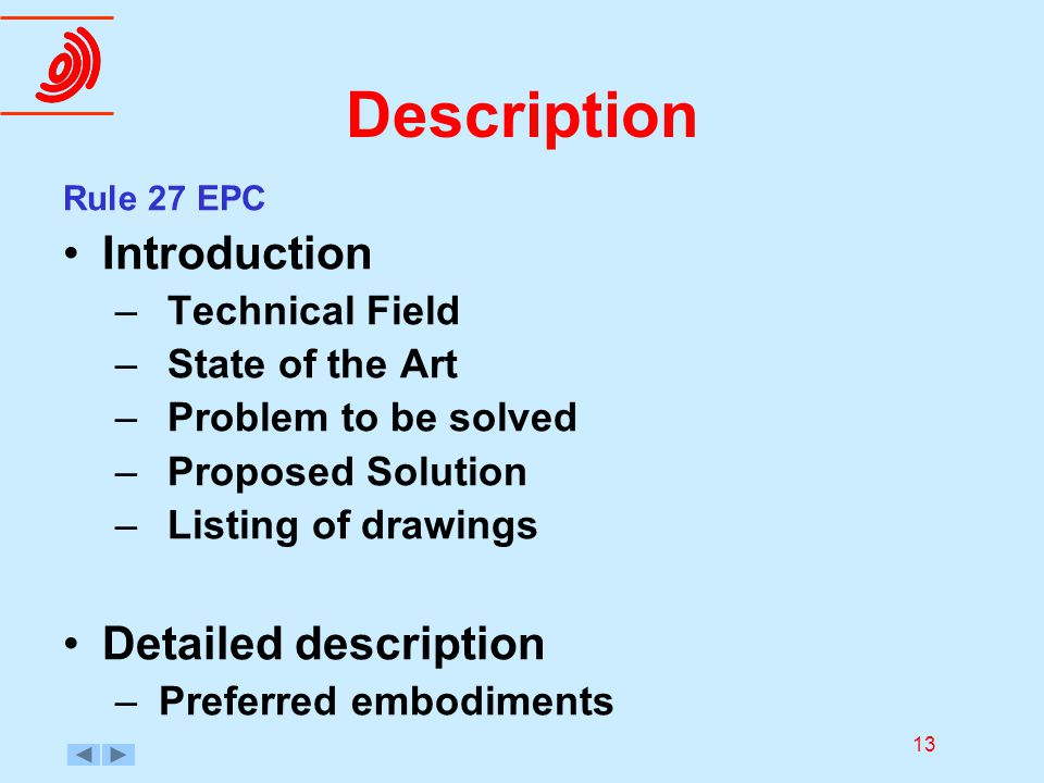 13 Description Rule 27 EPC Introduction –Technical Field –State of the Art –Problem to be solved –Proposed Solution –Listing of drawings Detailed desc