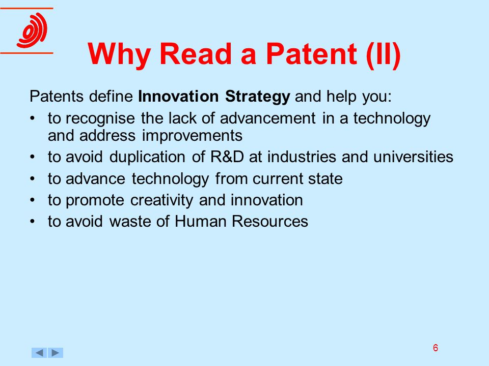 6 Why Read a Patent (II) Patents define Innovation Strategy and help you: to recognise the lack of advancement in a technology and address improvement