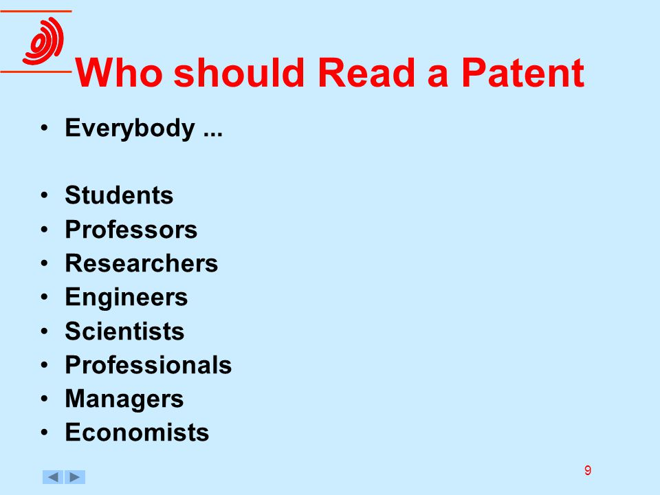 9 Who should Read a Patent Everybody... Students Professors Researchers Engineers Scientists Professionals Managers Economists