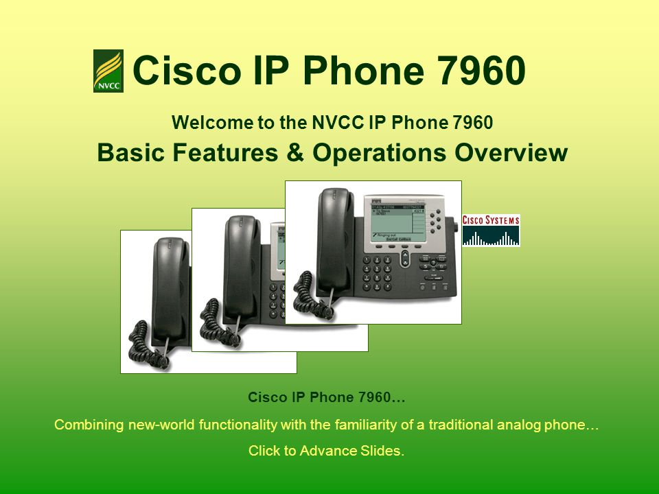 Cisco IP Phone 7960 Welcome to the NVCC IP Phone 7960 Basic Features & Operations Overview Combining new-world functionality with the familiarity of a
