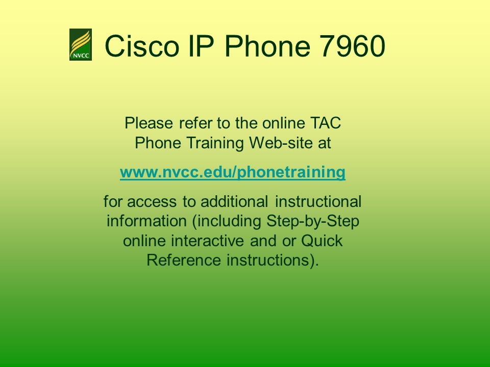 Cisco IP Phone 7960 Please refer to the online TAC Phone Training Web-site at www.nvcc.edu/phonetraining for access to additional instructional inform
