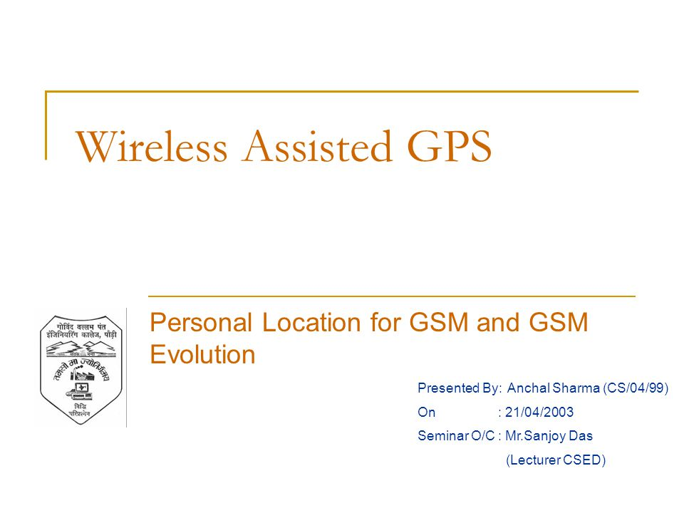Wireless Assisted GPS Personal Location for GSM and GSM Evolution Presented By: Anchal Sharma (CS/04/99) On : 21/04/2003 Seminar O/C : Mr.Sanjoy Das (Lecturer CSED)