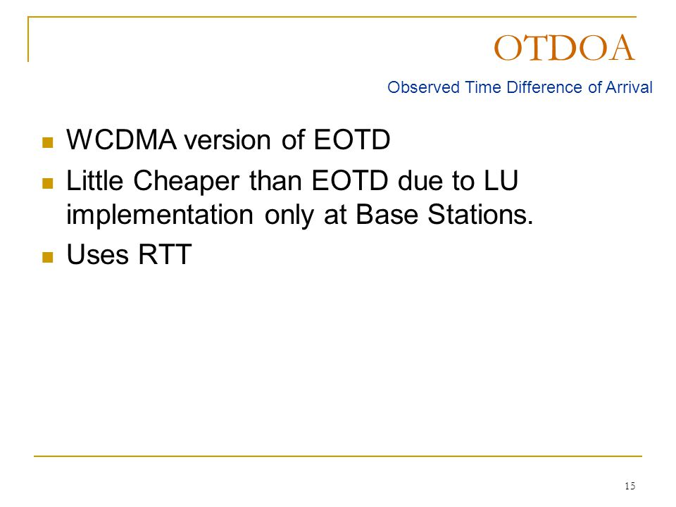 15 OTDOA WCDMA version of EOTD Little Cheaper than EOTD due to LU implementation only at Base Stations. Uses RTT Observed Time Difference of Arrival