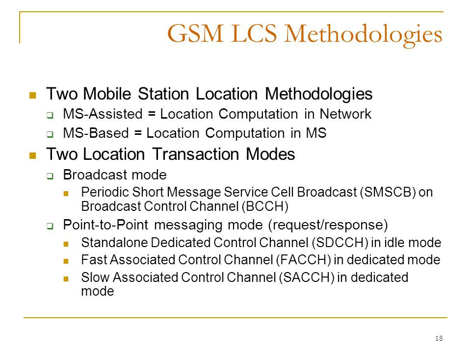 18 GSM LCS Methodologies Two Mobile Station Location Methodologies  MS-Assisted = Location Computation in Network  MS-Based = Location Computation in MS Two Location Transaction Modes  Broadcast mode Periodic Short Message Service Cell Broadcast (SMSCB) on Broadcast Control Channel (BCCH)  Point-to-Point messaging mode (request/response) Standalone Dedicated Control Channel (SDCCH) in idle mode Fast Associated Control Channel (FACCH) in dedicated mode Slow Associated Control Channel (SACCH) in dedicated mode