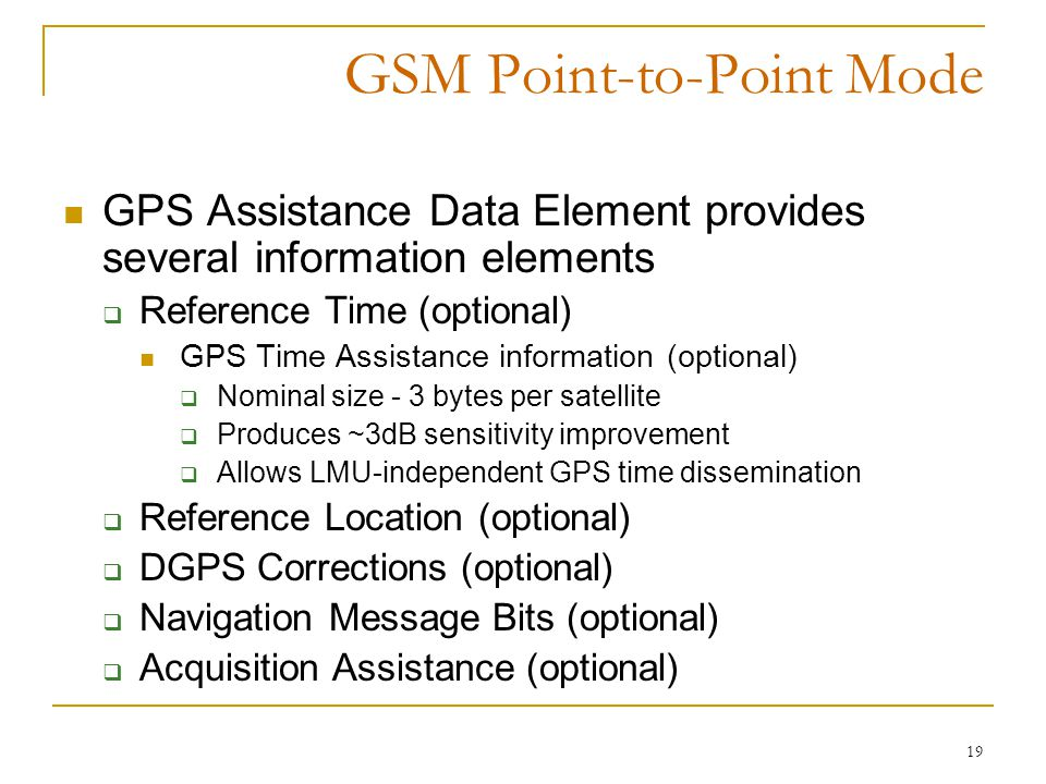 19 GSM Point-to-Point Mode GPS Assistance Data Element provides several information elements  Reference Time (optional) GPS Time Assistance information (optional)  Nominal size - 3 bytes per satellite  Produces ~3dB sensitivity improvement  Allows LMU-independent GPS time dissemination  Reference Location (optional)  DGPS Corrections (optional)  Navigation Message Bits (optional)  Acquisition Assistance (optional)