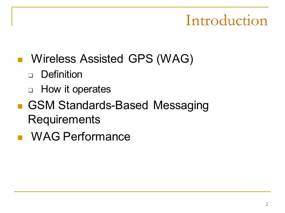 2 Introduction Wireless Assisted GPS (WAG)  Definition  How it operates GSM Standards-Based Messaging Requirements WAG Performance