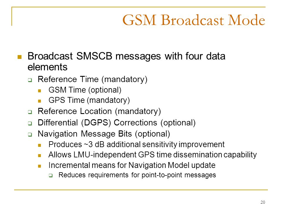 20 GSM Broadcast Mode Broadcast SMSCB messages with four data elements  Reference Time (mandatory) GSM Time (optional) GPS Time (mandatory)  Reference Location (mandatory)  Differential (DGPS) Corrections (optional)  Navigation Message Bits (optional) Produces ~3 dB additional sensitivity improvement Allows LMU-independent GPS time dissemination capability Incremental means for Navigation Model update  Reduces requirements for point-to-point messages