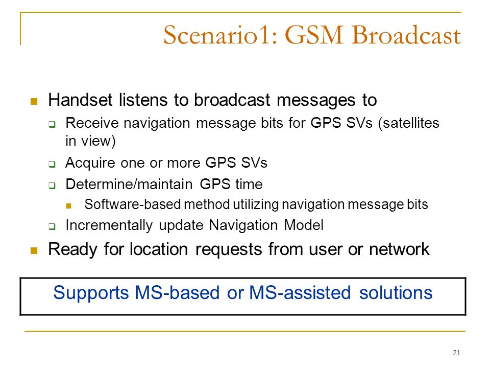 21 Scenario1: GSM Broadcast Handset listens to broadcast messages to  Receive navigation message bits for GPS SVs (satellites in view)  Acquire one or more GPS SVs  Determine/maintain GPS time Software-based method utilizing navigation message bits  Incrementally update Navigation Model Ready for location requests from user or network Supports MS-based or MS-assisted solutions