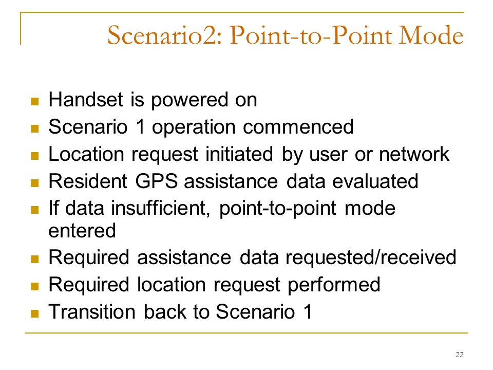 22 Scenario2: Point-to-Point Mode Handset is powered on Scenario 1 operation commenced Location request initiated by user or network Resident GPS assistance data evaluated If data insufficient, point-to-point mode entered Required assistance data requested/received Required location request performed Transition back to Scenario 1