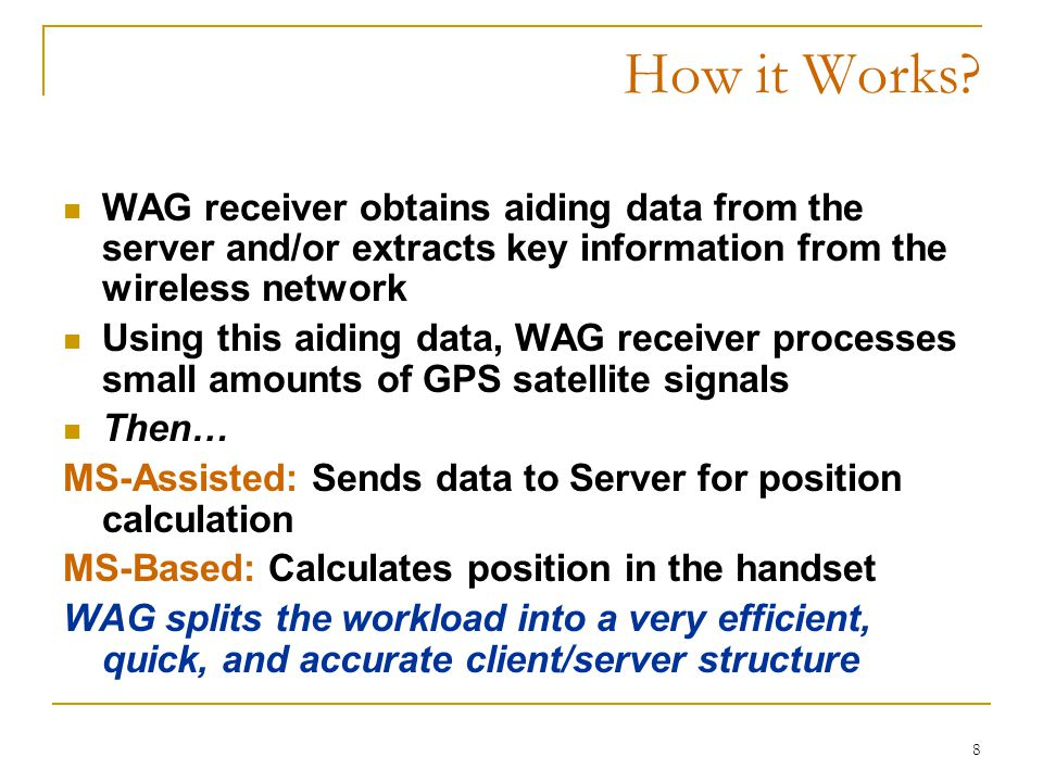 8 How it Works? WAG receiver obtains aiding data from the server and/or extracts key information from the wireless network Using this aiding data, WAG