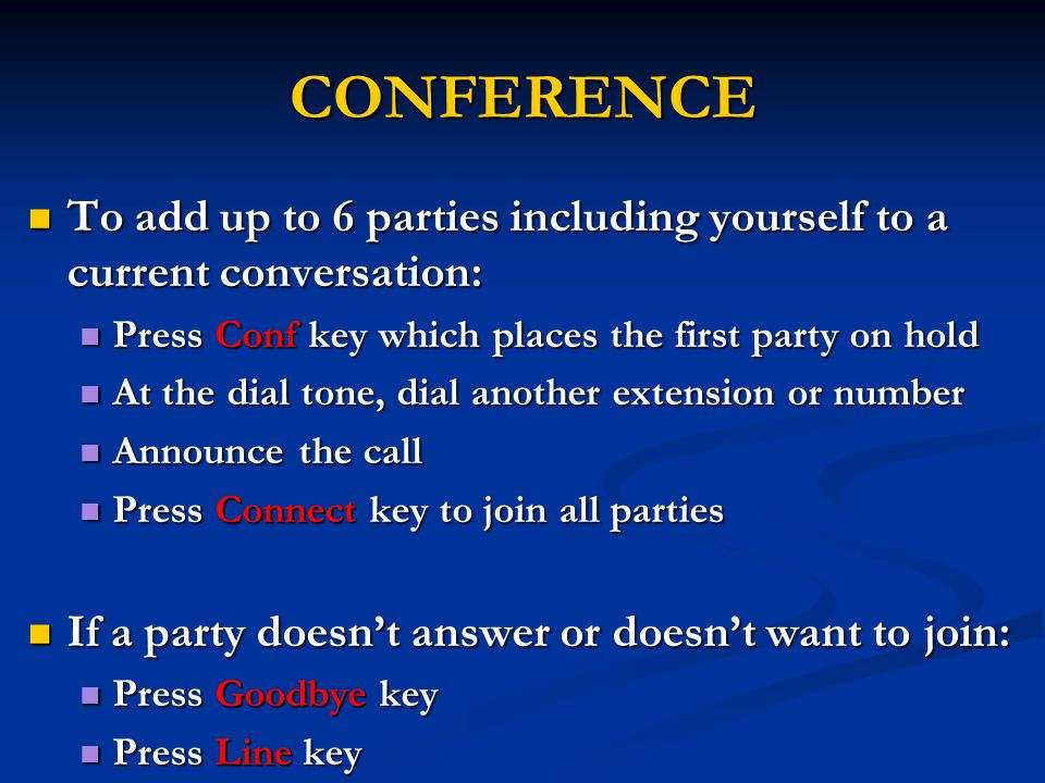 CONFERENCE To add up to 6 parties including yourself to a current conversation: To add up to 6 parties including yourself to a current conversation: Press Conf key which places the first party on hold Press Conf key which places the first party on hold At the dial tone, dial another extension or number At the dial tone, dial another extension or number Announce the call Announce the call Press Connect key to join all parties Press Connect key to join all parties If a party doesn't answer or doesn't want to join: If a party doesn't answer or doesn't want to join: Press Goodbye key Press Goodbye key Press Line key Press Line key
