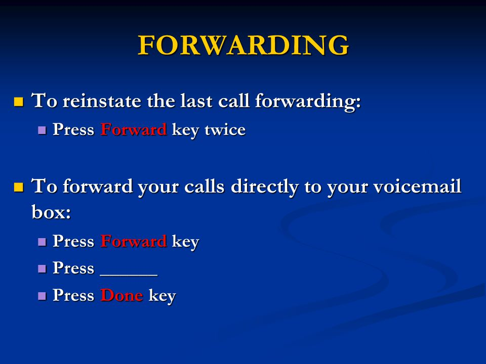 FORWARDING To reinstate the last call forwarding: To reinstate the last call forwarding: Press Forward key twice Press Forward key twice To forward your calls directly to your voicemail box: To forward your calls directly to your voicemail box: Press Forward key Press Forward key Press ______ Press ______ Press Done key Press Done key