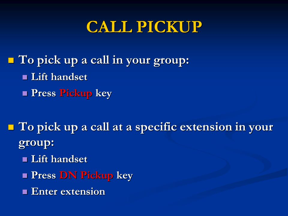 CALL PICKUP To pick up a call in your group: To pick up a call in your group: Lift handset Lift handset Press Pickup key Press Pickup key To pick up a call at a specific extension in your group: To pick up a call at a specific extension in your group: Lift handset Lift handset Press DN Pickup key Press DN Pickup key Enter extension Enter extension
