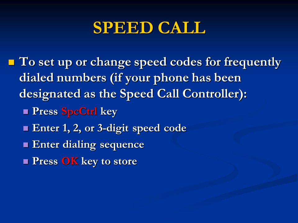 SPEED CALL To set up or change speed codes for frequently dialed numbers (if your phone has been designated as the Speed Call Controller): To set up or change speed codes for frequently dialed numbers (if your phone has been designated as the Speed Call Controller): Press SpcCtrl key Press SpcCtrl key Enter 1, 2, or 3-digit speed code Enter 1, 2, or 3-digit speed code Enter dialing sequence Enter dialing sequence Press OK key to store Press OK key to store