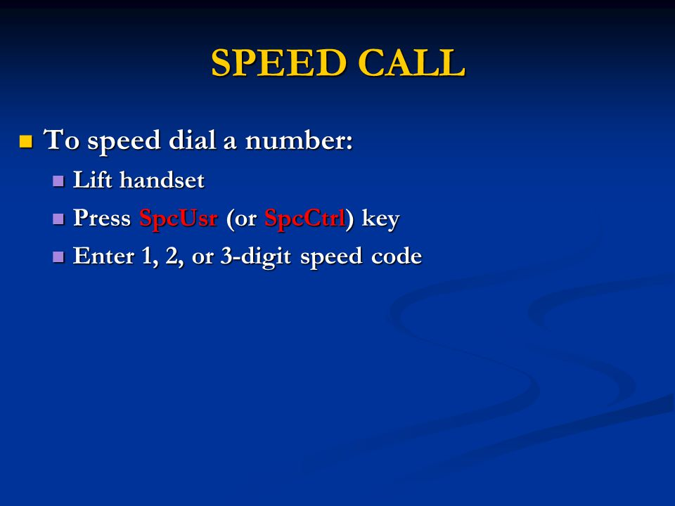 SPEED CALL To speed dial a number: To speed dial a number: Lift handset Lift handset Press SpcUsr (or SpcCtrl) key Press SpcUsr (or SpcCtrl) key Enter 1, 2, or 3-digit speed code Enter 1, 2, or 3-digit speed code