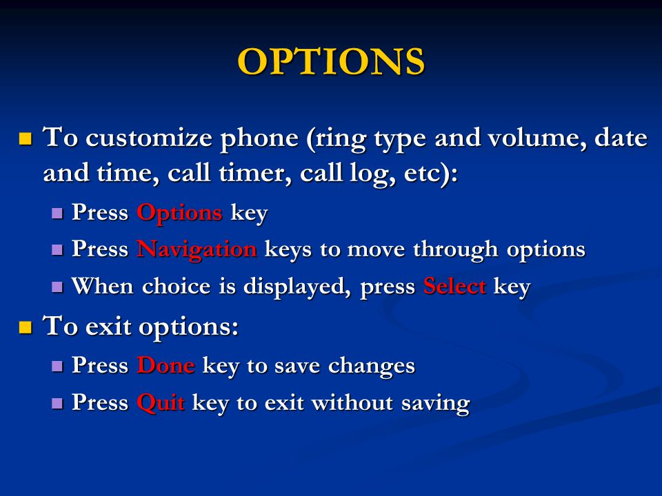 OPTIONS To customize phone (ring type and volume, date and time, call timer, call log, etc): To customize phone (ring type and volume, date and time, call timer, call log, etc): Press Options key Press Options key Press Navigation keys to move through options Press Navigation keys to move through options When choice is displayed, press Select key When choice is displayed, press Select key To exit options: To exit options: Press Done key to save changes Press Done key to save changes Press Quit key to exit without saving Press Quit key to exit without saving