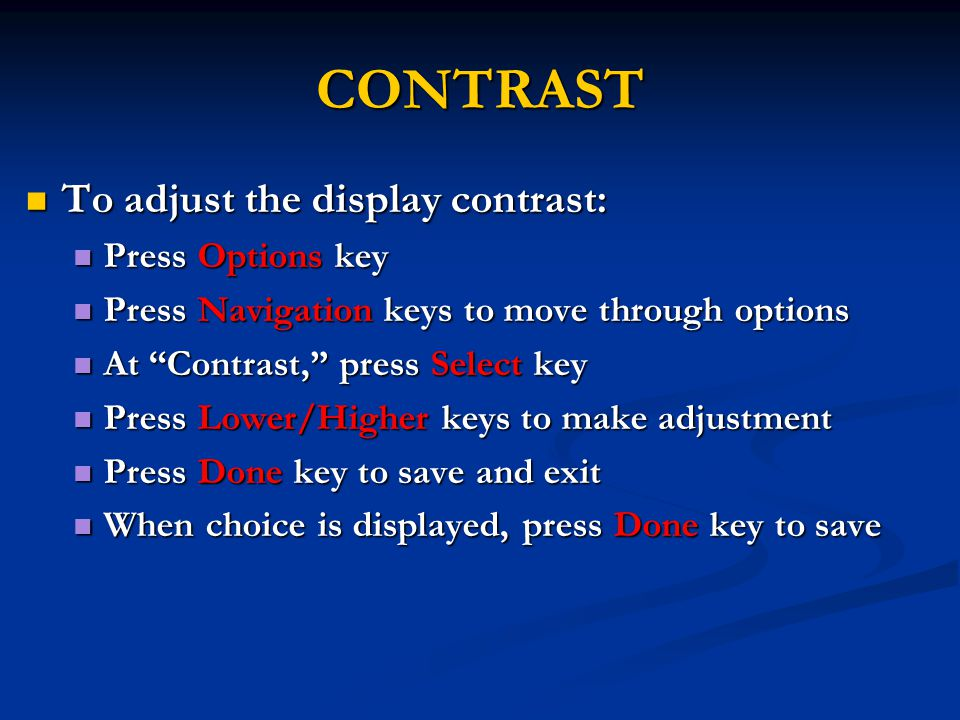 CONTRAST To adjust the display contrast: To adjust the display contrast: Press Options key Press Options key Press Navigation keys to move through options Press Navigation keys to move through options At Contrast, press Select key At Contrast, press Select key Press Lower/Higher keys to make adjustment Press Lower/Higher keys to make adjustment Press Done key to save and exit Press Done key to save and exit When choice is displayed, press Done key to save When choice is displayed, press Done key to save