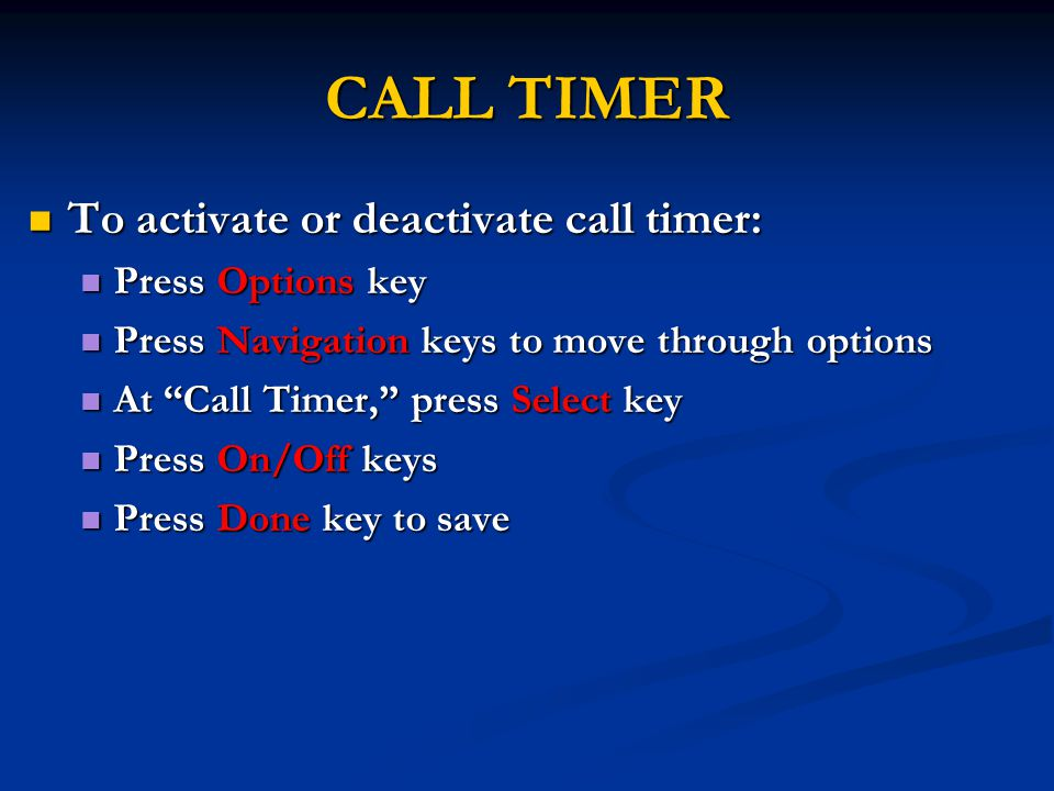 CALL TIMER To activate or deactivate call timer: To activate or deactivate call timer: Press Options key Press Options key Press Navigation keys to move through options Press Navigation keys to move through options At Call Timer, press Select key At Call Timer, press Select key Press On/Off keys Press On/Off keys Press Done key to save Press Done key to save