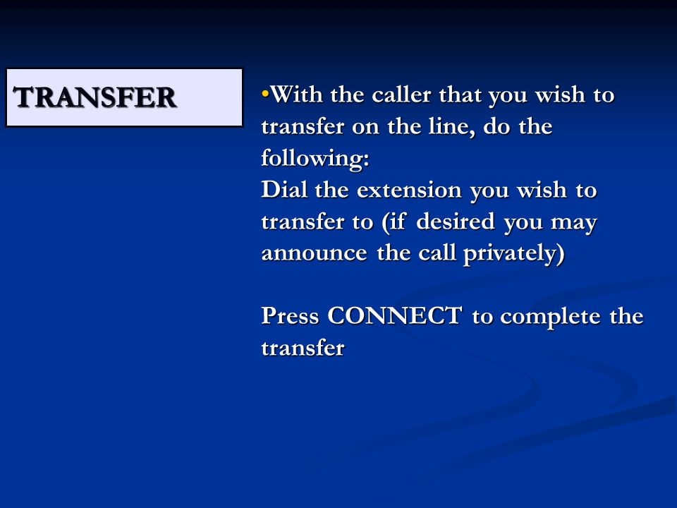 TRANSFER With the caller that you wish to transfer on the line, do the following: Dial the extension you wish to transfer to (if desired you may announce the call privately) Press CONNECT to complete the transferWith the caller that you wish to transfer on the line, do the following: Dial the extension you wish to transfer to (if desired you may announce the call privately) Press CONNECT to complete the transfer