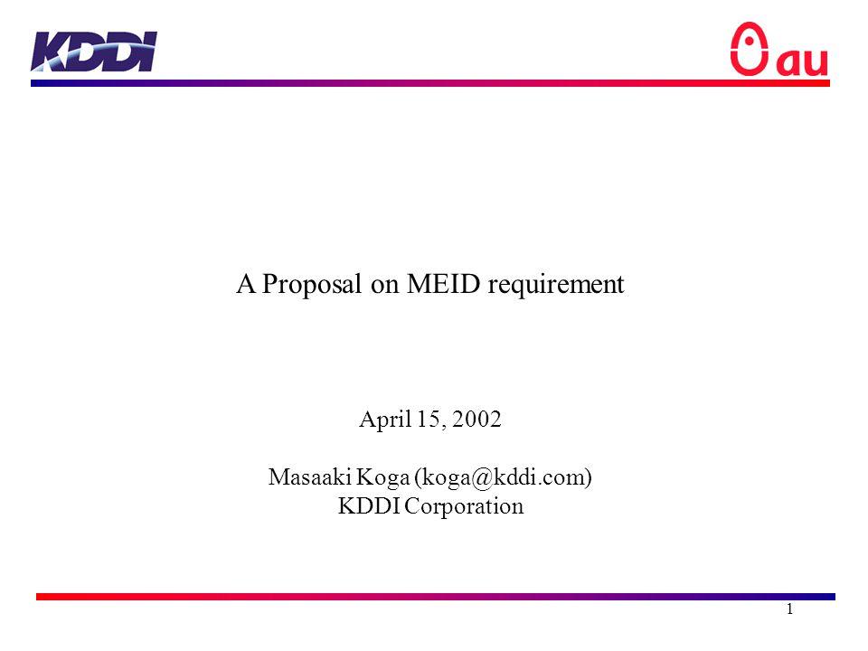 1 A Proposal on MEID requirement April 15, 2002 Masaaki Koga (koga@kddi.com) KDDI Corporation