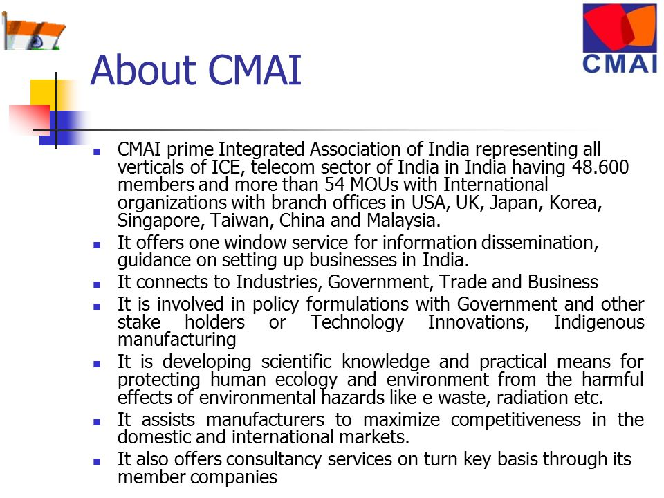 About CMAI CMAI prime Integrated Association of India representing all verticals of ICE, telecom sector of India in India having 48.600 members and more than 54 MOUs with International organizations with branch offices in USA, UK, Japan, Korea, Singapore, Taiwan, China and Malaysia.
