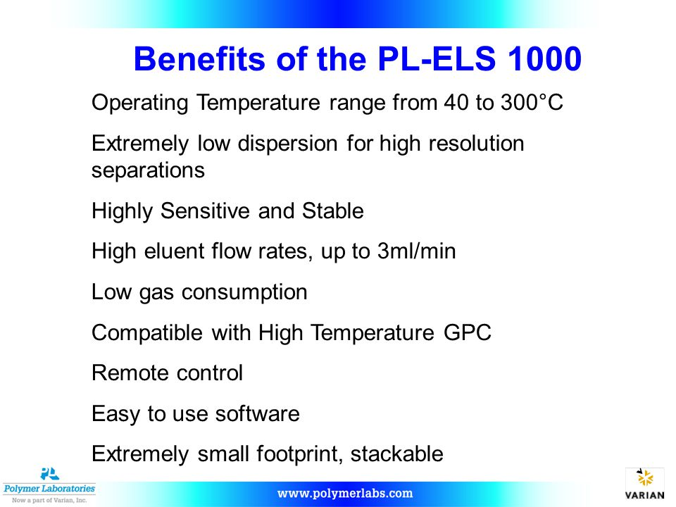 Benefits of the PL-ELS 1000 Operating Temperature range from 40 to 300°C Extremely low dispersion for high resolution separations Highly Sensitive and Stable High eluent flow rates, up to 3ml/min Low gas consumption Compatible with High Temperature GPC Remote control Easy to use software Extremely small footprint, stackable