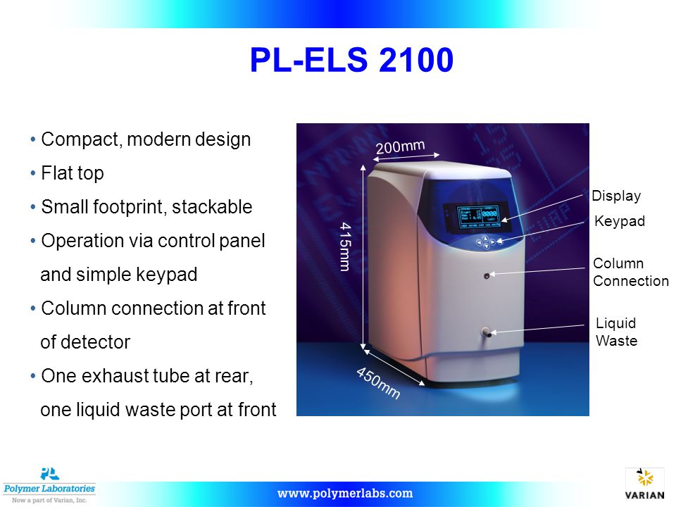 PL-ELS 2100 Compact, modern design Flat top Small footprint, stackable Operation via control panel and simple keypad Column connection at front of detector One exhaust tube at rear, one liquid waste port at front 200mm 450mm 200mm Column Connection Liquid Waste Keypad 415mm Display 450mm
